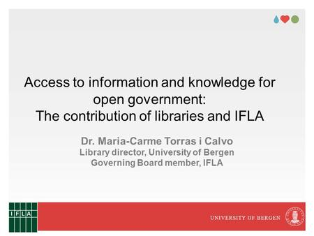 UNIVERSITY OF BERGEN Access to information and knowledge for open government: The contribution of libraries and IFLA Dr. Maria-Carme Torras i Calvo Library.