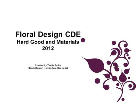 Floral Design CDE Hard Good and Materials 2012 Created by Yvette Smith South Region Horticulture Specialist.