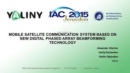 MOBILE SATELLITE COMMUNICATION SYSTEM BASED ON NEW DIGITAL PHASED ARRAY BEAMFORMING TECHNOLOGY Alexander Kharlan Vasily Ruchenkov Vadim Teplyakov Yaliny.