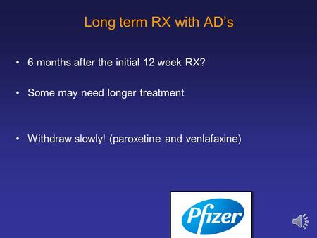Long term RX with AD's 6 months after the initial 12 week RX? Some may need longer treatment Withdraw slowly! (paroxetine and venlafaxine)
