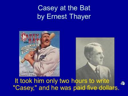Casey at the Bat by Ernest Thayer It took him only two hours to write Casey, and he was paid five dollars.