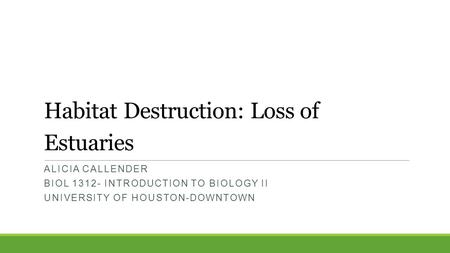 Habitat Destruction: Loss of Estuaries ALICIA CALLENDER BIOL 1312- INTRODUCTION TO BIOLOGY II UNIVERSITY OF HOUSTON-DOWNTOWN.