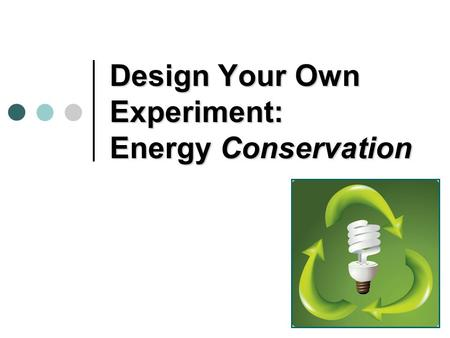 Design Your Own Experiment: Energy Conservation. How can you tell which light bulb is the most energy efficient? The more heat a light bulb gives off,