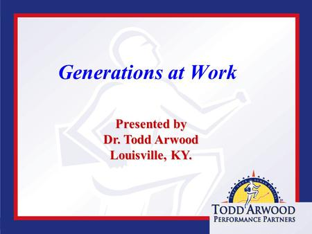 Www.toddarwood.com Generations at Work Presented by Dr. Todd Arwood Louisville, KY.