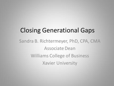 Closing Generational Gaps Sandra B. Richtermeyer, PhD, CPA, CMA Associate Dean Williams College of Business Xavier University.