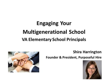 Engaging Your Multigenerational School VA Elementary School Principals Shira Harrington Founder & President, Purposeful Hire.