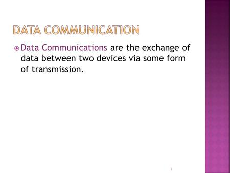  Data Communications are the exchange of data between two devices via some form of transmission. 1.