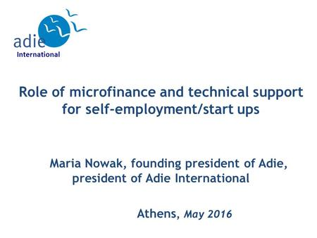 Role of microfinance and technical support for self-employment/start ups Maria Nowak, founding president of Adie, president of Adie International Athens,