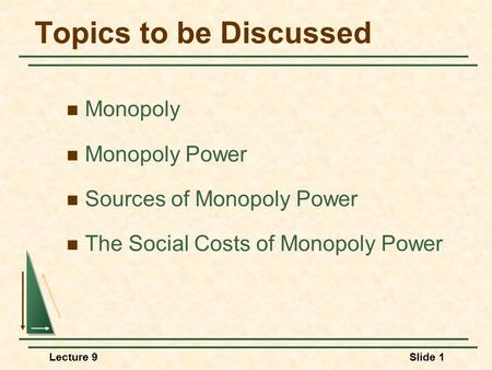 Lecture 9Slide 1 Topics to be Discussed Monopoly Monopoly Power Sources of Monopoly Power The Social Costs of Monopoly Power.