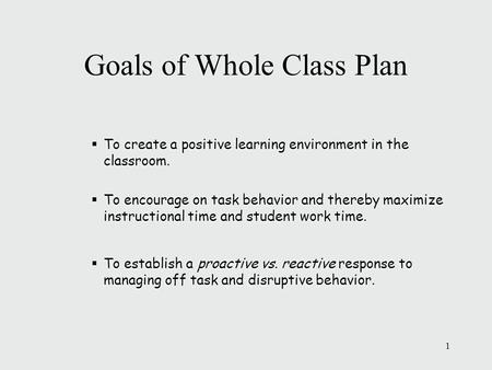 Goals of Whole Class Plan  To create a positive learning environment in the classroom.  To encourage on task behavior and thereby maximize instructional.