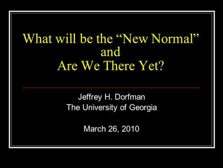 "What will be the ""New Normal"" and Are We There Yet? Jeffrey H. Dorfman The University of Georgia March 26, 2010."