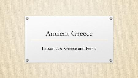 Ancient Greece Lesson 7.3: Greece and Persia. Persia's Empire A. While Athens was undergoing political changes the Persians were building a powerful empire.