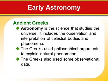 Ancient Greeks Early Astronomy  Astronomy is the science that studies the universe. It includes the observation and interpretation of celestial bodies.