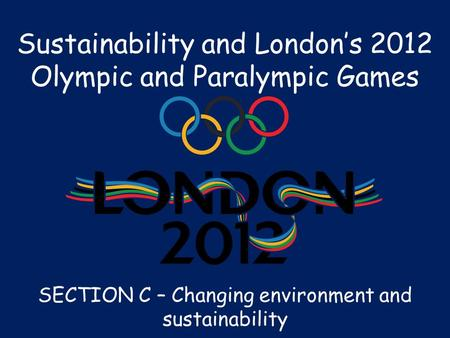 Sustainability and London's 2012 Olympic and Paralympic Games SECTION C – Changing environment and sustainability.
