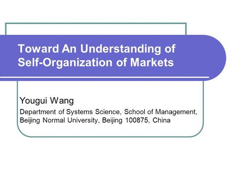 Toward An Understanding of Self-Organization of Markets Yougui Wang Department of Systems Science, School of Management, Beijing Normal University, Beijing.