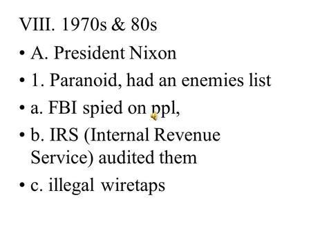 VIII. 1970s & 80s A. President Nixon 1. Paranoid, had an enemies list a. FBI spied on ppl, b. IRS (Internal Revenue Service) audited them c. illegal wiretaps.