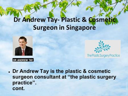 "Dr Andrew Tay- Plastic & Cosmetic Surgeon in Singapore Dr Andrew Tay is the plastic & cosmetic surgeon consultant at ""the plastic surgery practice"". cont."