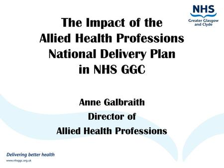 The Impact of the Allied Health Professions National Delivery Plan in NHS GGC Anne Galbraith Director of Allied Health Professions.