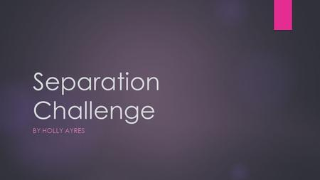 Separation Challenge BY HOLLY AYRES. Aim  To separate all 5 substances from one another.