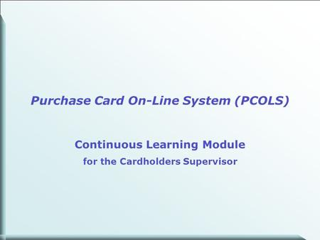 1 Purchase Card On-Line System (PCOLS) Continuous Learning Module for the Cardholders Supervisor.