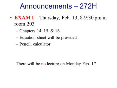 Announcements – 272H EXAM 1 – Thursday, Feb. 13, 8-9:30 pm in room 203 –Chapters 14, 15, & 16 –Equation sheet will be provided –Pencil, calculator There.