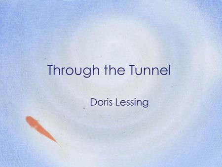 Through the Tunnel Doris Lessing. Goals to focus on the internal and external conflict, imagery, symbols, setting, and descriptive details. to make connections.