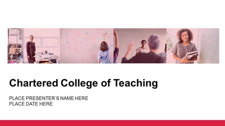 Chartered College of Teaching PLACE PRESENTER'S NAME HERE PLACE DATE HERE.