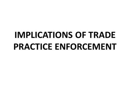 IMPLICATIONS OF TRADE PRACTICE ENFORCEMENT. SURPRISE QUIZ WHAT HAPPENED IN 1920?