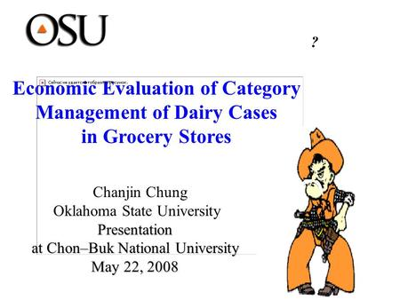 Economic Evaluation of Category Management of Dairy Cases in Grocery Stores Chanjin Chung Oklahoma State UniversityPresentation at Chon–Buk National University.