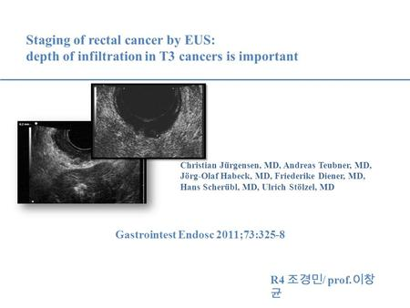 Staging of rectal cancer by EUS: depth of infiltration in T3 cancers is important Christian Jürgensen, MD, Andreas Teubner, MD, Jörg-Olaf Habeck, MD, Friederike.