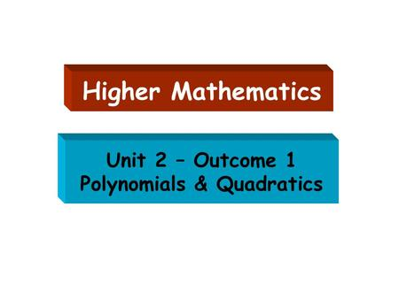 Unit 2 – Outcome 1 Polynomials & Quadratics Higher Mathematics.