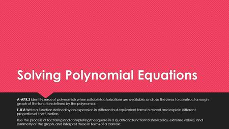 Solving Polynomial Equations A-APR.3 Identify zeros of polynomials when suitable factorizations are available, and use the zeros to construct a rough graph.