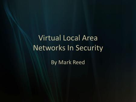 Virtual Local Area Networks In Security By Mark Reed.