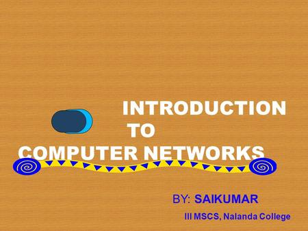 INTRODUCTION TO COMPUTER NETWORKS BY: SAIKUMAR III MSCS, Nalanda College.