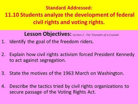 Standard Addressed: 11.10 Students analyze the development of federal civil rights and voting rights. Lesson Objectives: Section 2 - The Triumphs of a.