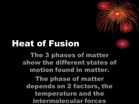 Heat of Fusion The 3 phases of matter show the different states of motion found in matter. The phase of matter depends on 2 factors, the temperature and.
