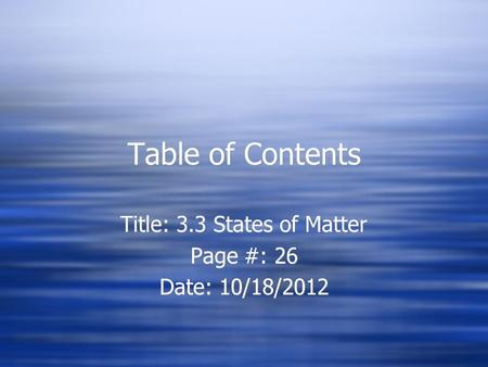 Table of Contents Title: 3.3 States of Matter Page #: 26 Date: 10/18/2012 Title: 3.3 States of Matter Page #: 26 Date: 10/18/2012.