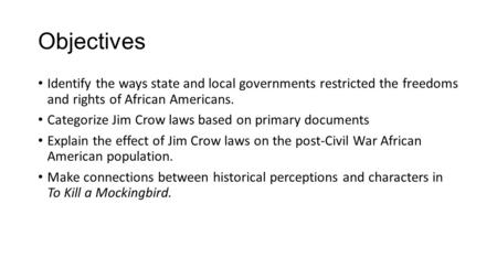 Objectives Identify the ways state and local governments restricted the freedoms and rights of African Americans. Categorize Jim Crow laws based on primary.