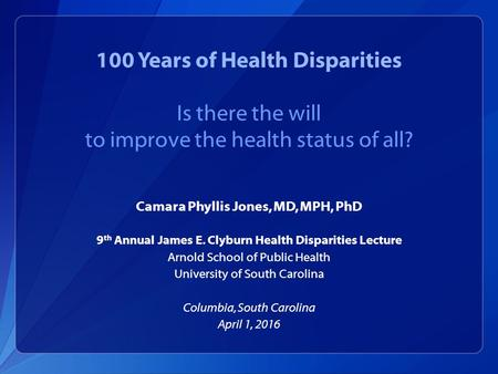 100 Years of Health Disparities Is there the will to improve the health status of all? Camara Phyllis Jones, MD, MPH, PhD 9 th Annual James E. Clyburn.