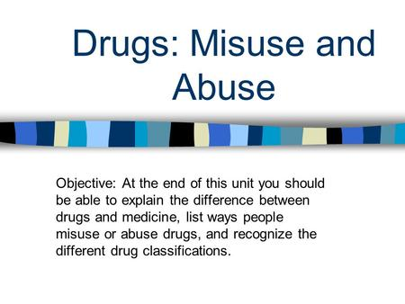 Drugs: Misuse and Abuse Objective: At the end of this unit you should be able to explain the difference between drugs and medicine, list ways people misuse.