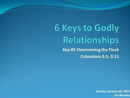 Key #2 Overcoming the Flesh Colossians 3:1- 3:11 Sunday, January 29, 2012 Jim Beasley.