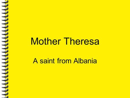 Mother Theresa A saint from Albania. 7/7/2016 2 About Mother's life Mother Teresa was born Agnes Gonxha Bojaxhiu in Skopje, Macedonia, on August 27, 1910,