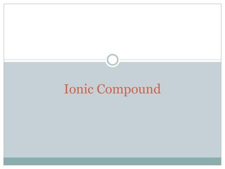 Ionic Compound. Content What is ionic compound? Properties Uses of ionic compounds Group members.