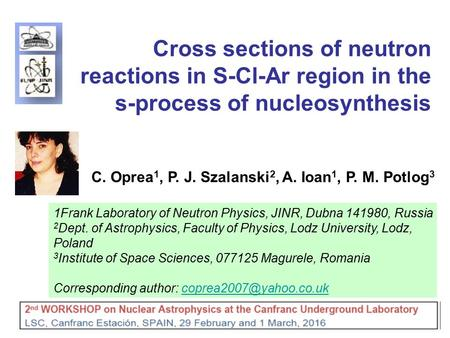 1 Cross sections of neutron reactions in S-Cl-Ar region in the s-process of nucleosynthesis C. Oprea 1, P. J. Szalanski 2, A. Ioan 1, P. M. Potlog 3 1Frank.