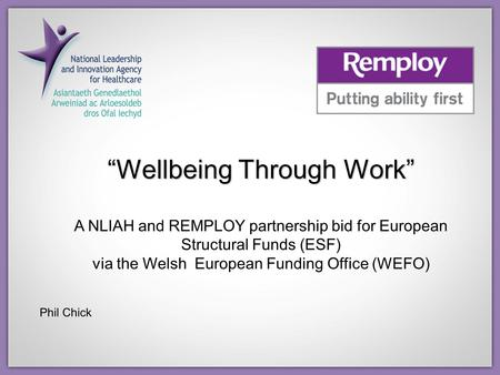 """Wellbeing Through Work"" A NLIAH and REMPLOY partnership bid for European Structural Funds (ESF) via the Welsh European Funding Office (WEFO) Phil Chick."