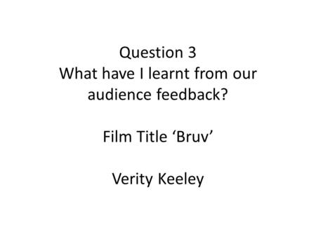 Question 3 What have I learnt from our audience feedback? Film Title 'Bruv' Verity Keeley.