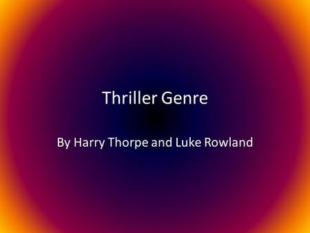 Thriller Genre By Harry Thorpe and Luke Rowland. Definition Thriller is a genre of media, in which suspension, tension and excitement are used as key.