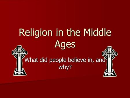 Religion in the Middle Ages What did people believe in, and why?