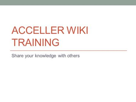 ACCELLER WIKI TRAINING Share your knowledge with others.
