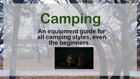 An equipment guide for all camping styles, even the beginners…